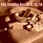 The Sunday Recap 3/16/14